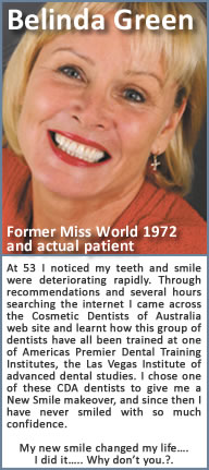 At 53 I noticed my teeth and smile were deteriorating rapidly. Through recommendations and several hours searching the internet I came across the Cosmetic Dentists of USA web site and learnt how this group of dentists have all been trained at one of Americas Premier Dental Training Institutes, the Las Vegas Institute of advanced dental studies. I chose one of these CDA dentists to give me a New Smile makeover, and since then I have never smiled with so much confidence. My new smile changed my life…. I did it….. Why don't you.?.